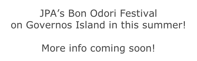 JPA's Bon Odori Festival  on Governos Island in this summer!    More info coming soon!